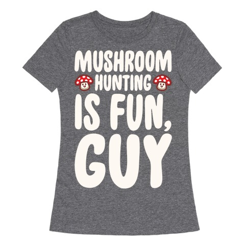 Mushroom Hunting Is Fun Guy White Print Womens T-Shirt