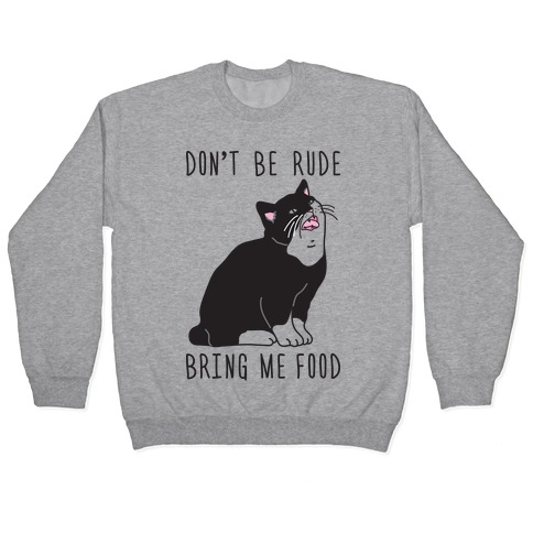 Don't Be Rude, Bring Me Food Cat Pullover