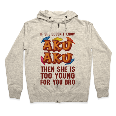 If She Doesn't Know Aku Aku Then She Is Too Young For You Bro Zip Hoodie