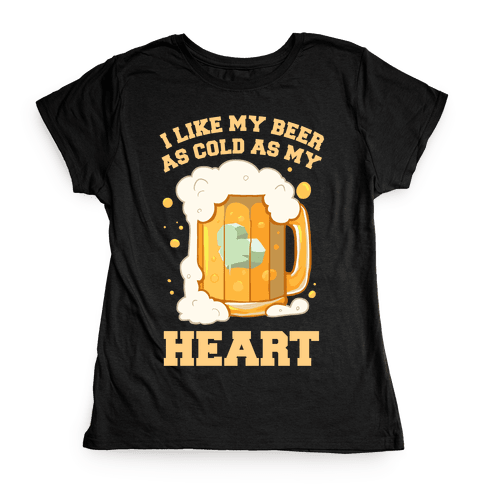 I Like my Beer As Cold As My Heart Womens T-Shirt