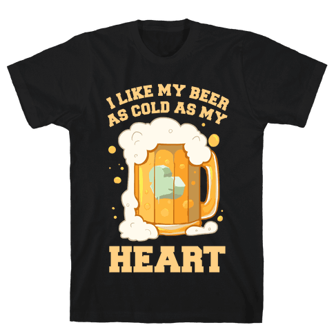 I Like my Beer As Cold As My Heart Mens/Unisex T-Shirt