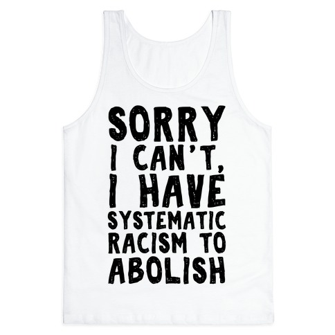 Sorry I Can't, I Have Systematic Racism To Abolish Tank Top