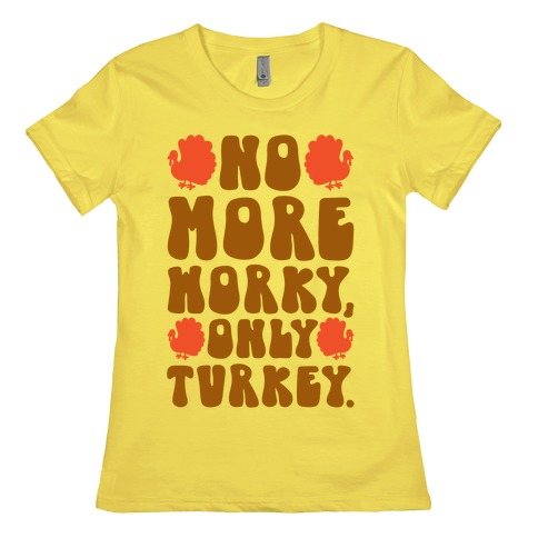 No More Worky Only Turkey Womens T-Shirt