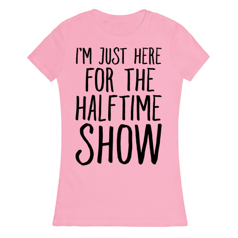 I'm Just Here For The Halftime Show Womens T-Shirt