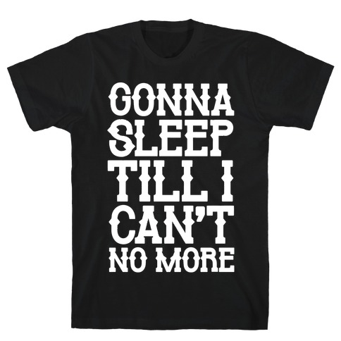 Gonna Sleep Till I Can't No More Parody White Print T-Shirt