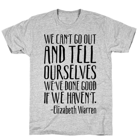 We Can't Go Out And Tell Ourselves We've Done Good If We Haven't Elizabeth Warren Quote T-Shirt