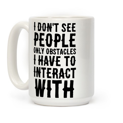 I Don't See People -- Only Obstacles I Have to Deal With Coffee Mug