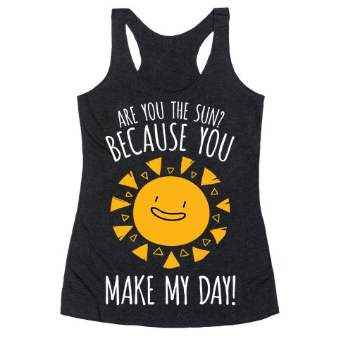 Are You The Sun? Because You Make My Day Racerback Tank Top