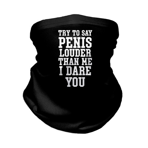 Try To Say Penis Louder Than Me I Dare You Neck Gaiter