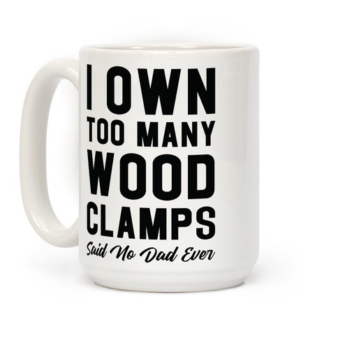 I Own Too Many Wood Clamps Said No Dad Ever Coffee Mug