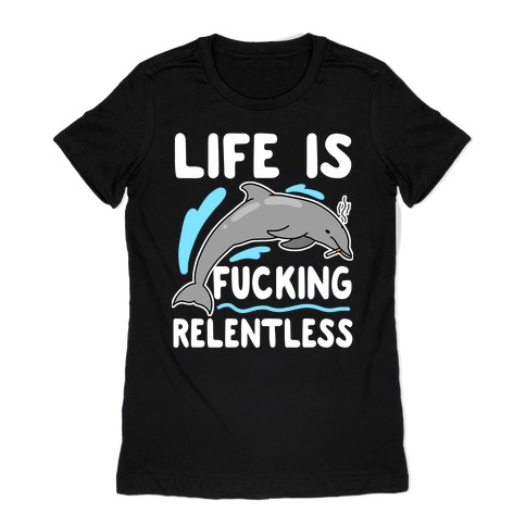 Life is F***ing Relentless Dolphin Womens T-Shirt