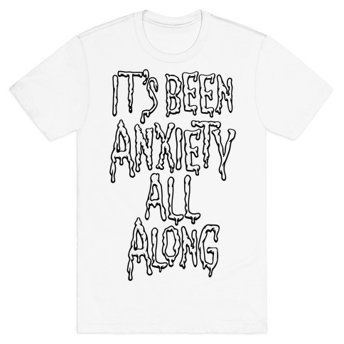 It's Been Anxiety All Along Parody T-Shirt