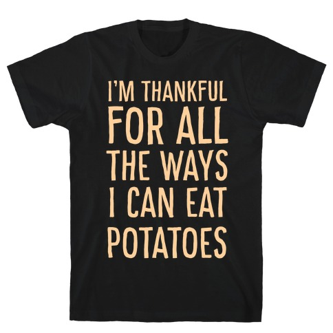 I'm Thankful for All the Ways I Can Eat Potatoes T-Shirt