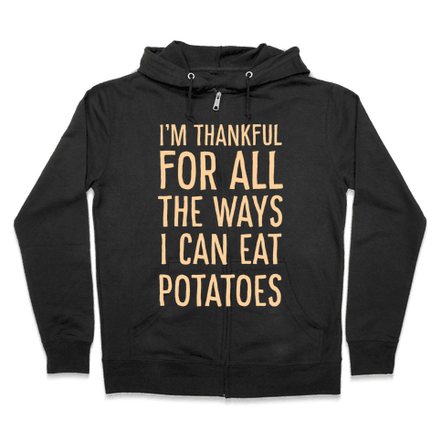I'm Thankful for All the Ways I Can Eat Potatoes  Zip Hoodie