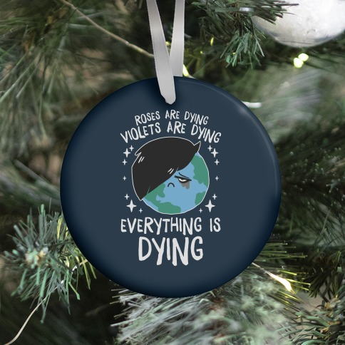 Roses Are Dying, Violets Are Dying, Everything Is Dying Ornament