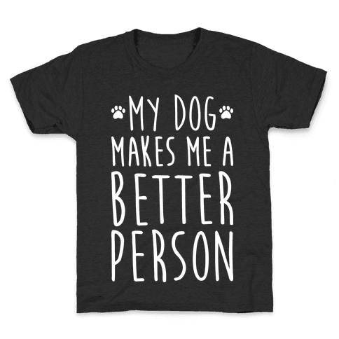 My Dog Makes Me A Better Person Kids T-Shirt