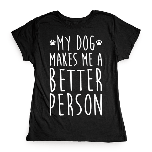 My Dog Makes Me A Better Person Womens T-Shirt