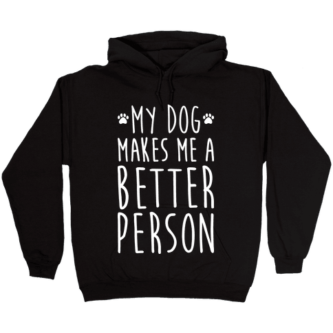 My Dog Makes Me A Better Person Hooded Sweatshirt