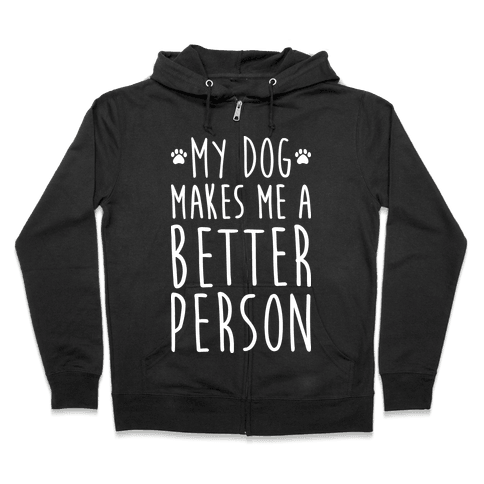 My Dog Makes Me A Better Person Zip Hoodie