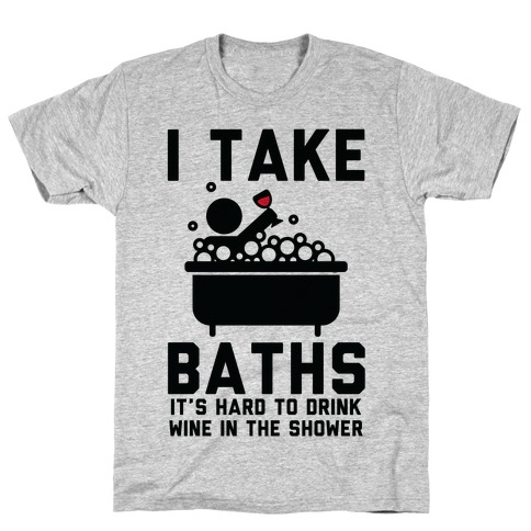 I Take Baths T-Shirt