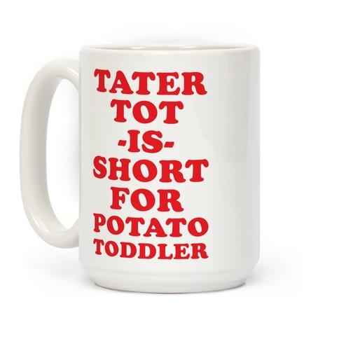 Tater Tot is Short for Potato Toddler Coffee Mug