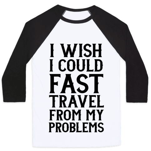 I Wish I Could Fast Travel From My Problems Baseball Tee