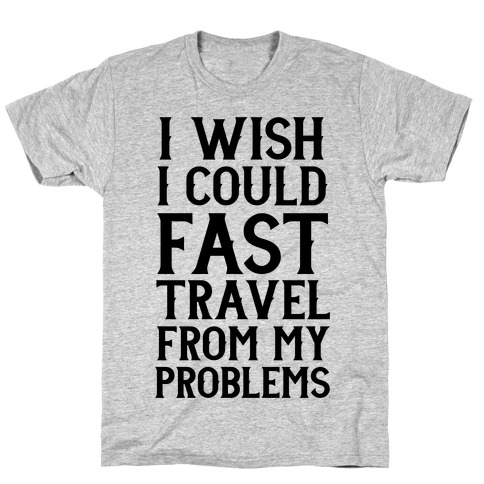 I Wish I Could Fast Travel From My Problems T-Shirt