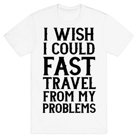 I Wish I Could Fast Travel From My Problems Mens T-Shirt