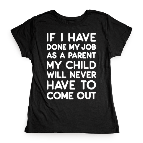 If I Have Done My Job As A Parent My Child Will Never Have To Come Out Womens T-Shirt