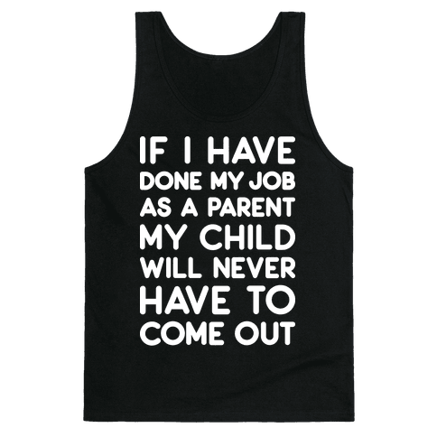 If I Have Done My Job As A Parent My Child Will Never Have To Come Out Tank Top