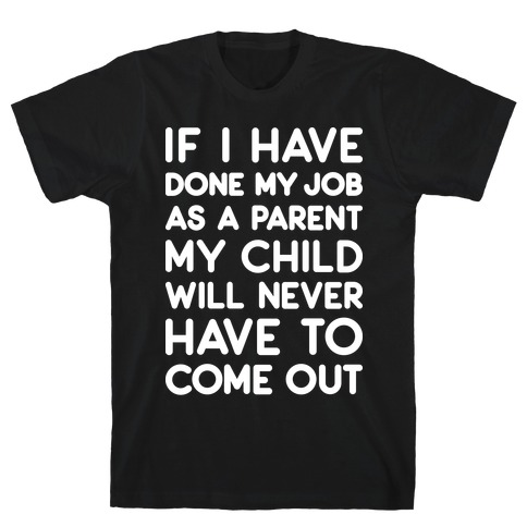If I Have Done My Job As A Parent My Child Will Never Have To Come Out Mens T-Shirt