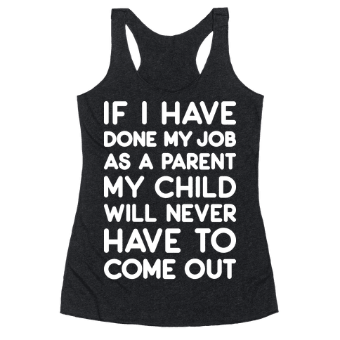 If I Have Done My Job As A Parent My Child Will Never Have To Come Out Racerback Tank Top
