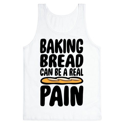 Baking Bread Can Be A Real Pain Tank Top