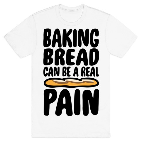Baking Bread Can Be A Real Pain T-Shirt