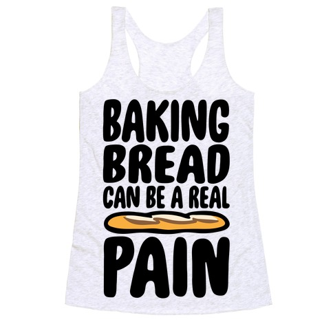 Baking Bread Can Be A Real Pain Racerback Tank Top