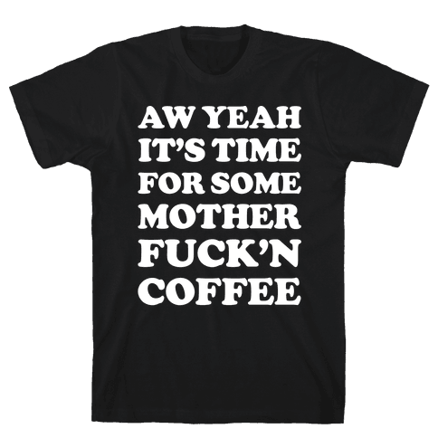 It's Time For Some Mother F***'n Coffee Mens T-Shirt