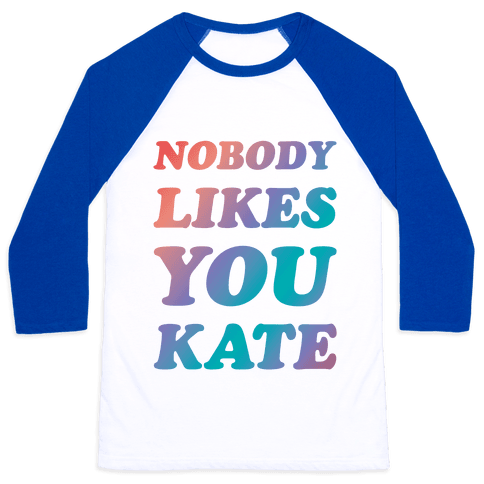 Nobody likes you Kate Baseball Tee