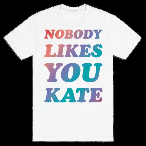Nobody likes you Kate Mens T-Shirt