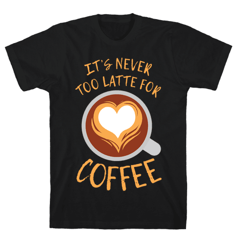 It's Never Too Latte For Coffee Mens T-Shirt