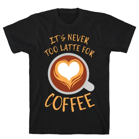 It's Never Too Latte For Coffee T-Shirt