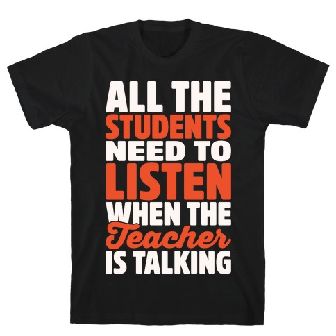 All The Students Need To Listen When The Teacher Is Talking White Print Mens T-Shirt