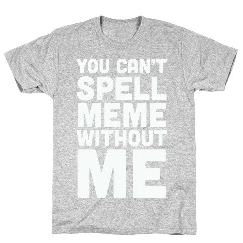 You Can't Spell Meme Without Me T-Shirt