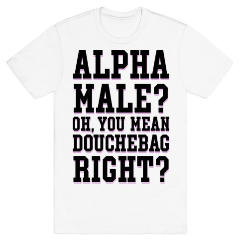 Alpha Male? Oh, You Mean Douchebag right? T-Shirt