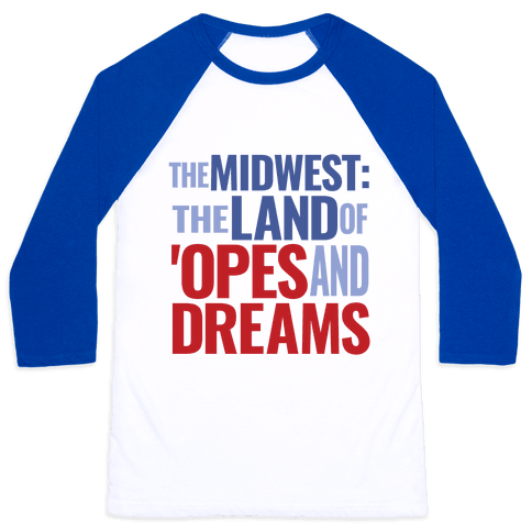 The Midwest: The Land Of 'Opes and Dreams Baseball Tee
