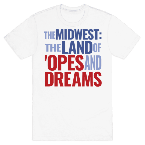 The Midwest: The Land Of 'Opes and Dreams Mens T-Shirt