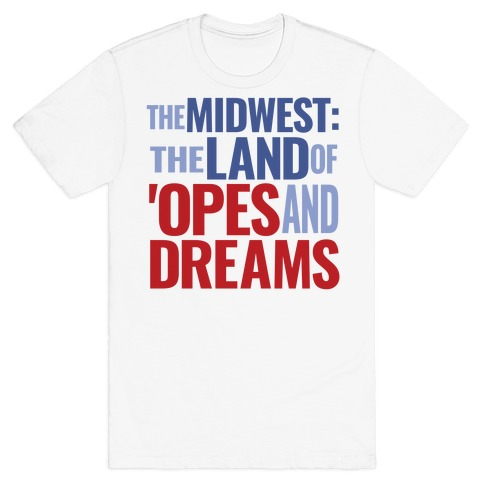 The Midwest: The Land Of 'Opes and Dreams T-Shirt