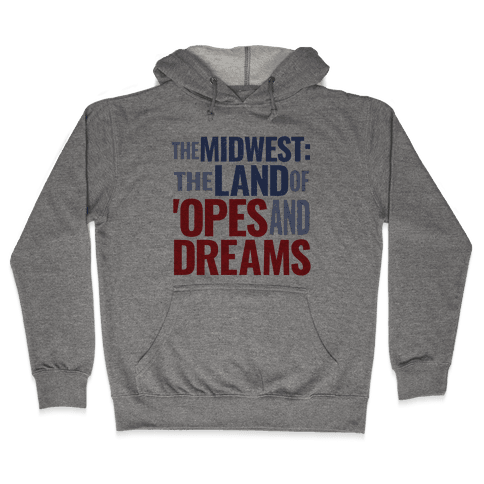The Midwest: The Land Of 'Opes and Dreams Hooded Sweatshirt