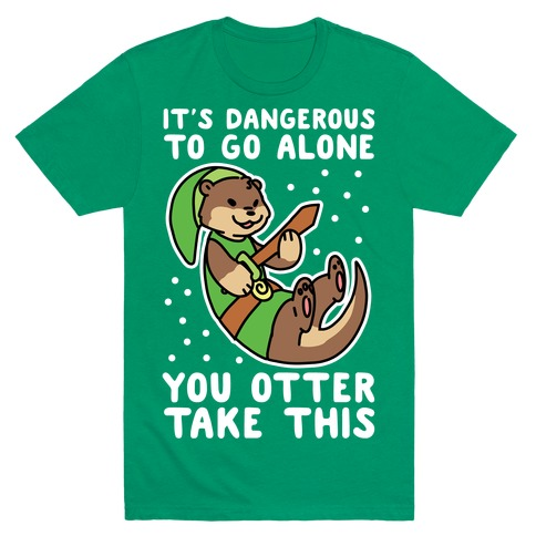 It's Dangerous to Go Alone, You Otter Take This T-Shirt