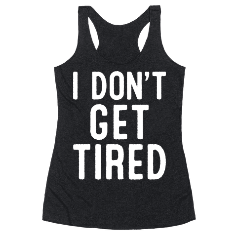 I Don't Get Tired Racerback Tank Top
