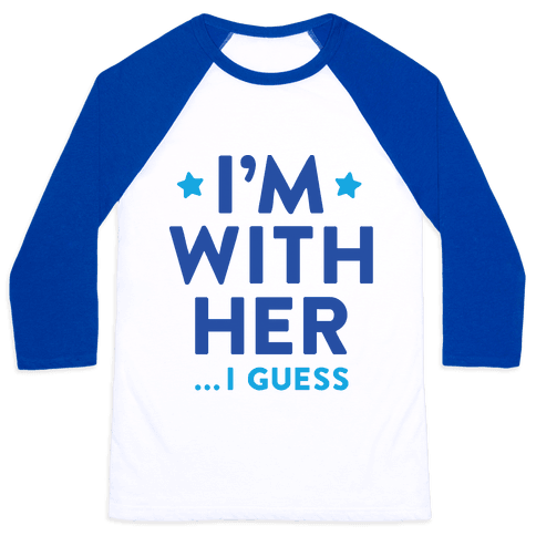 I'm With Her...I Guess Baseball Tee